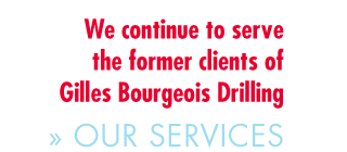 We continue to serve the former clients of Gilles Bourgeois Drilling